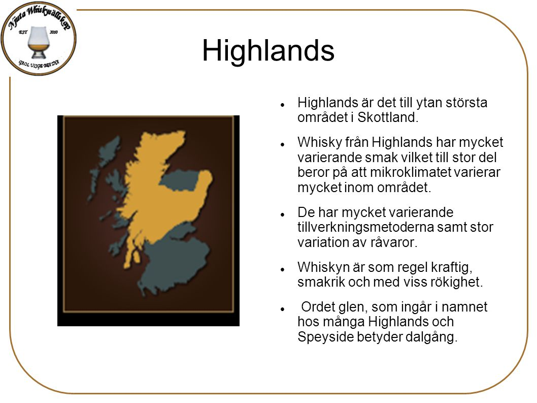 Highlands Highlands är det till ytan största området i Skottland. Whisky från Highlands har mycket varierande smak vilket till stor del beror på att m