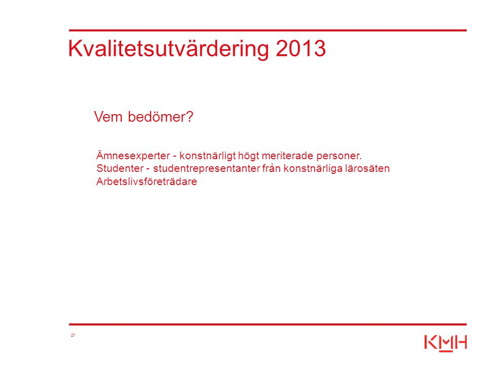 21 Kvalitetsutvärdering 2013 Ämnesexperter - konstnärligt högt meriterade personer. Studenter - studentrepresentanter från konstnärliga lärosäten Arbe