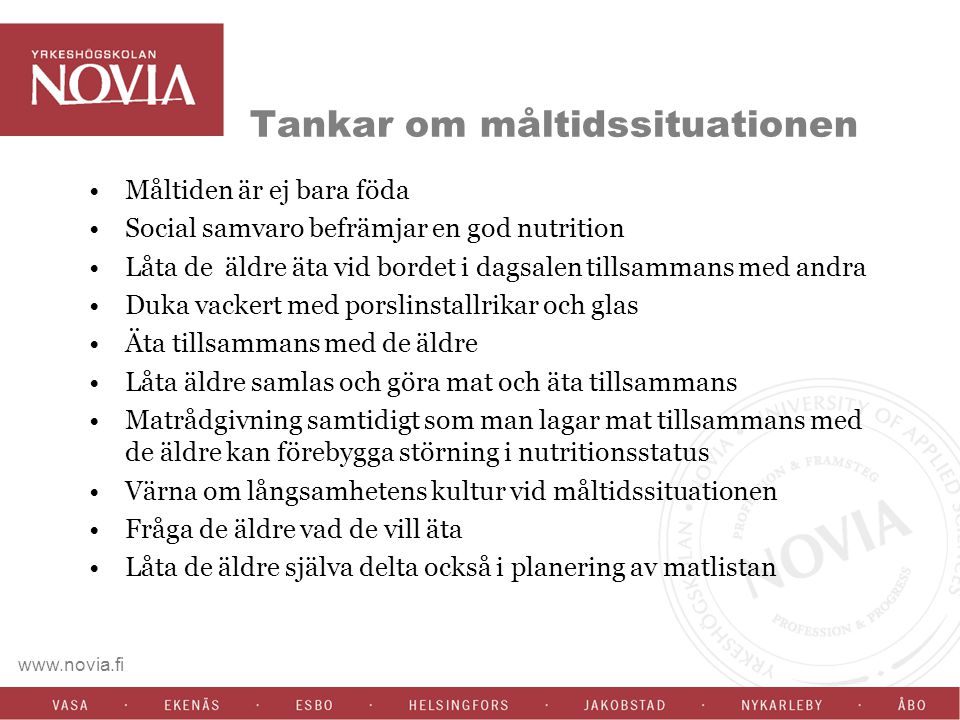 www.novia.fi Tankar om måltidssituationen Måltiden är ej bara föda Social samvaro befrämjar en god nutrition Låta de äldre äta vid bordet i dagsalen t