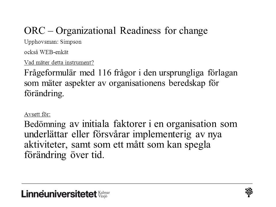 ORC – Organizational Readiness for change Upphovsman: Simpson också WEB-enkät Vad mäter detta instrument? Frågeformulär med 116 frågor i den ursprungl