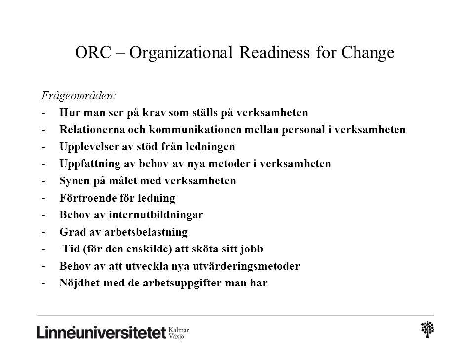 ORC – Organizational Readiness for Change Frågeområden: -Hur man ser på krav som ställs på verksamheten -Relationerna och kommunikationen mellan perso