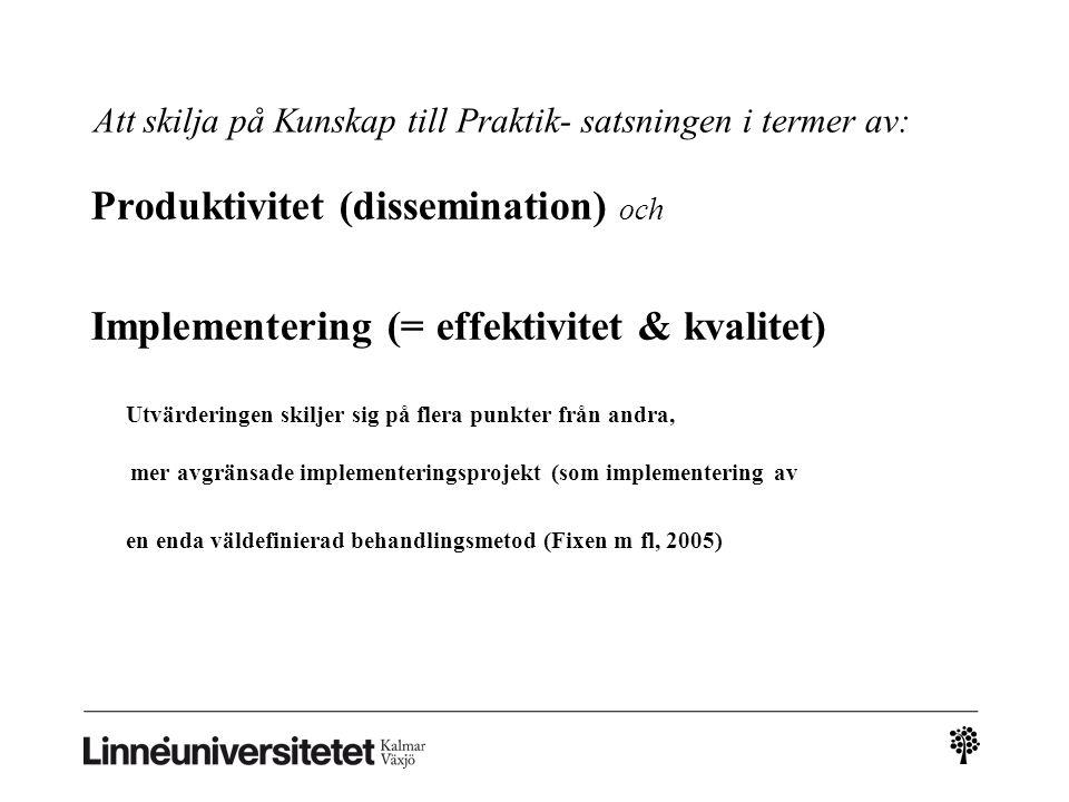 Att skilja på Kunskap till Praktik- satsningen i termer av: Produktivitet (dissemination) och Implementering (= effektivitet & kvalitet) Utvärderingen