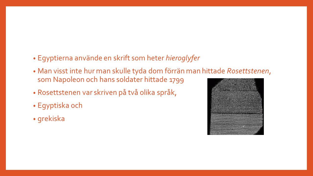 Egyptierna använde en skrift som heter hieroglyfer Man visst inte hur man skulle tyda dom förrän man hittade Rosettstenen, som Napoleon och hans solda