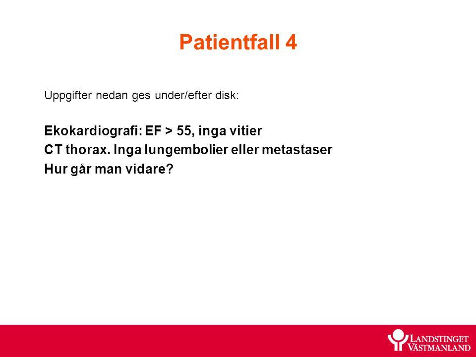 Patientfall 4 Uppgifter nedan ges under/efter disk: Ekokardiografi: EF > 55, inga vitier CT thorax. Inga lungembolier eller metastaser Hur går man vid