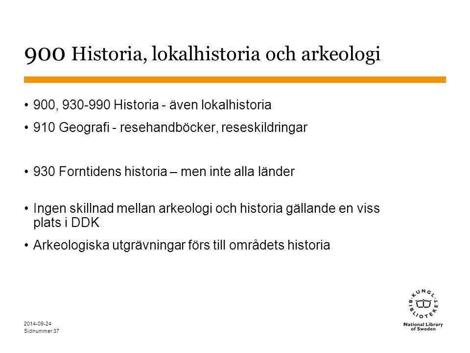 Sidnummer 37 900 Historia, lokalhistoria och arkeologi 900, 930-990 Historia - även lokalhistoria 910 Geografi - resehandböcker, reseskildringar 930 Forntidens historia – men inte alla länder Ingen skillnad mellan arkeologi och historia gällande en viss plats i DDK Arkeologiska utgrävningar förs till områdets historia 2014-09-24