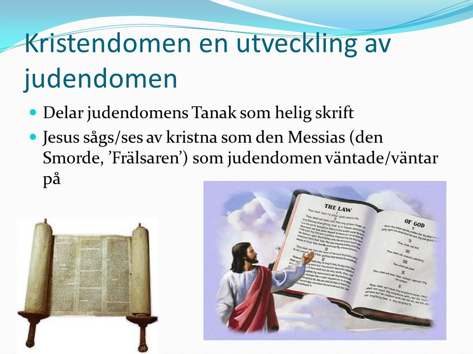 Kristendomen en utveckling av judendomen Delar judendomens Tanak som helig skrift Jesus sågs/ses av kristna som den Messias (den Smorde, 'Frälsaren')