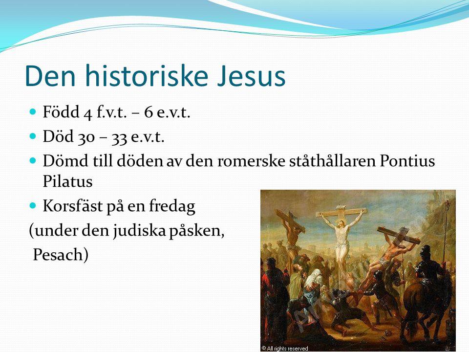 Den historiske Jesus Född 4 f.v.t. – 6 e.v.t. Död 30 – 33 e.v.t. Dömd till döden av den romerske ståthållaren Pontius Pilatus Korsfäst på en fredag (u
