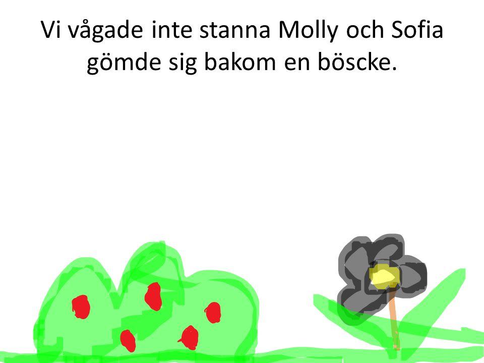 Vi vågade inte stanna Molly och Sofia gömde sig bakom en böscke.