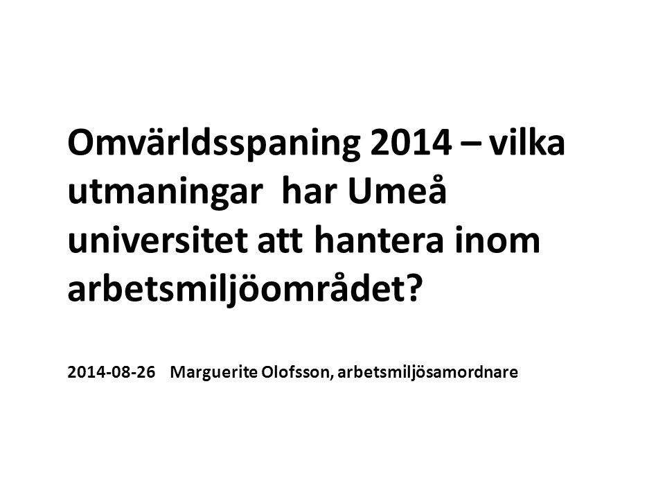 Omvärldsspaning 2014 – vilka utmaningar har Umeå universitet att hantera inom arbetsmiljöområdet? 2014-08-26 Marguerite Olofsson, arbetsmiljösamordnar