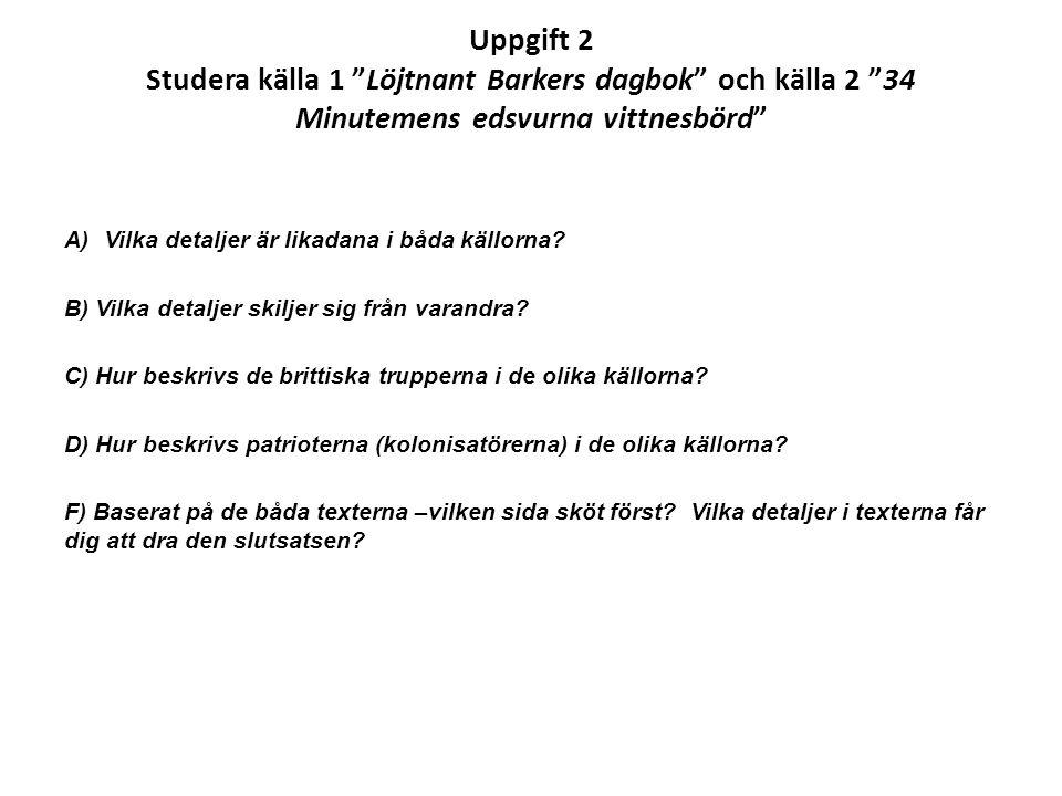 """Uppgift 2 Studera källa 1 """"Löjtnant Barkers dagbok"""" och källa 2 """"34 Minutemens edsvurna vittnesbörd"""" A)Vilka detaljer är likadana i båda källorna? B)"""