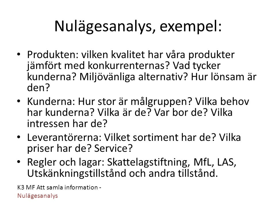 K3 MF Att samla information - Nulägesanalys Nulägesanalys, exempel: Produkten: vilken kvalitet har våra produkter jämfört med konkurrenternas? Vad tyc