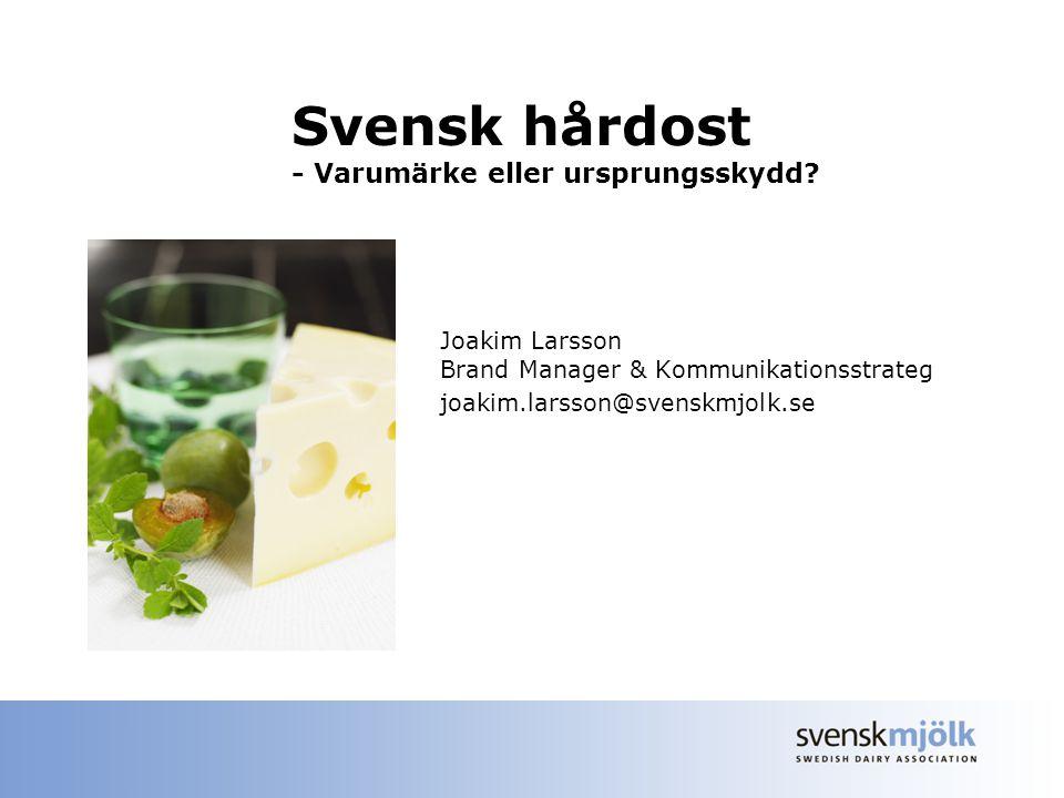Svensk hårdost - Varumärke eller ursprungsskydd? Joakim Larsson Brand Manager & Kommunikationsstrateg joakim.larsson@svenskmjolk.se