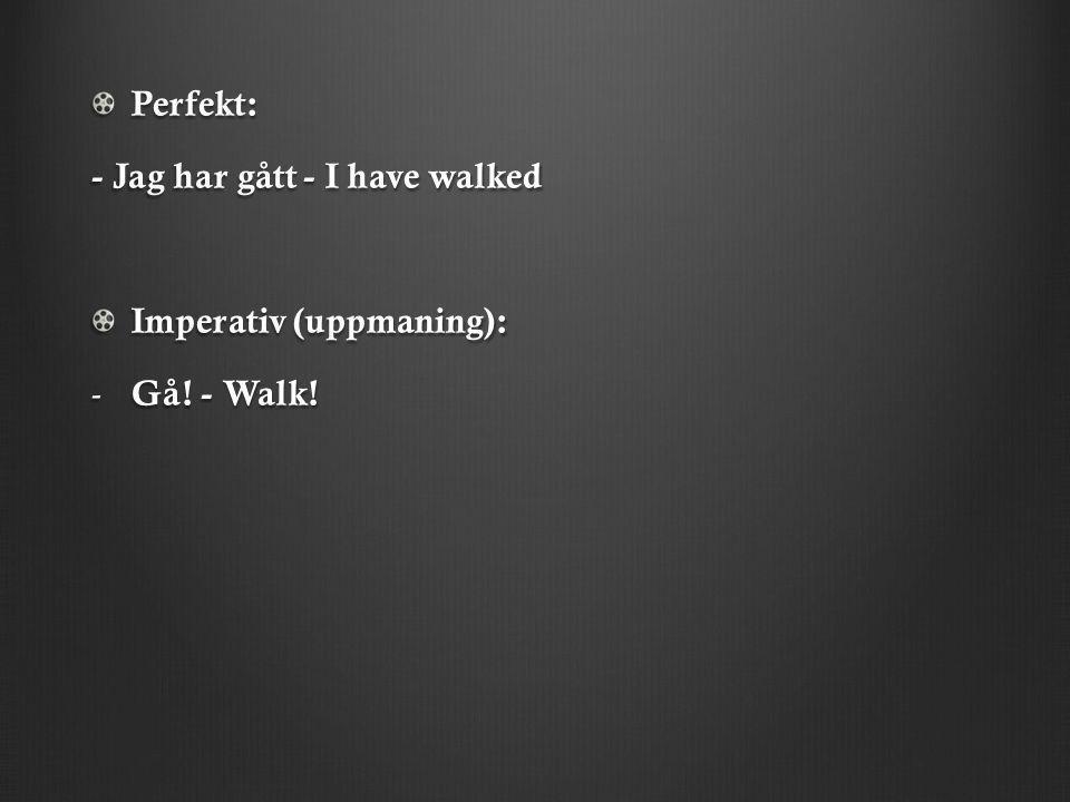 Perfekt: - Jag har gått - I have walked Imperativ (uppmaning): - Gå! - Walk!