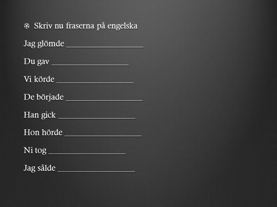 Skriv nu fraserna på engelska Jag glömde __________________ Du gav __________________ Vi körde __________________ De började __________________ Han gi