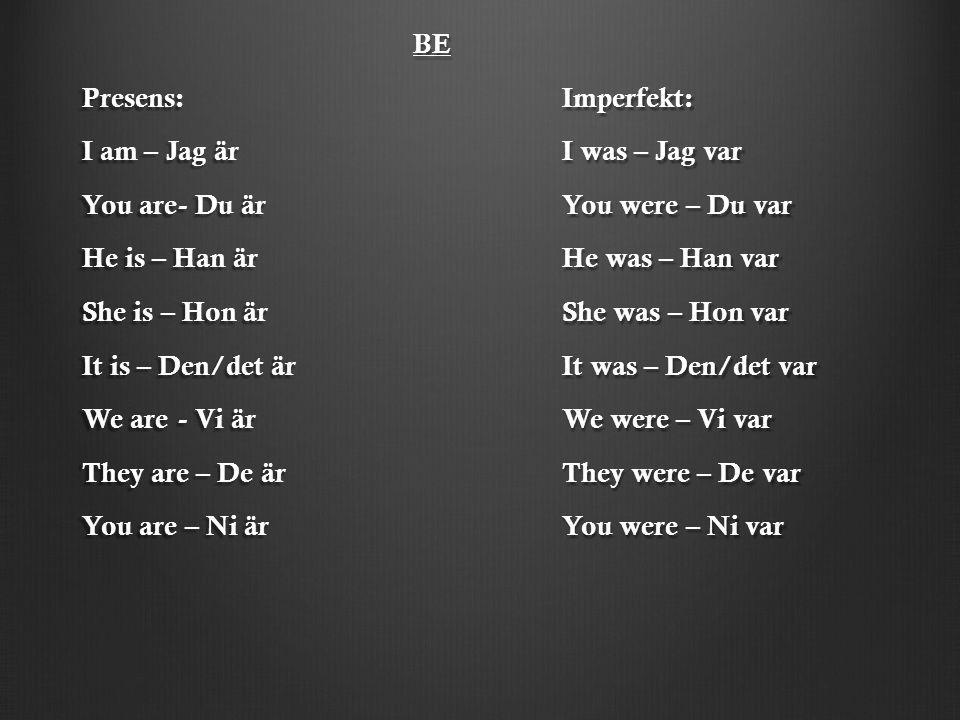 BE BE Presens:Imperfekt: I am – Jag ärI was – Jag var You are- Du ärYou were – Du var He is – Han ärHe was – Han var She is – Hon ärShe was – Hon var
