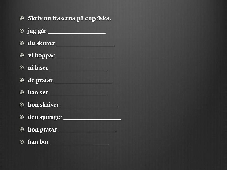 Skriv nu fraserna på engelska. jag går __________________ du skriver __________________ vi hoppar __________________ ni läser __________________ de pr