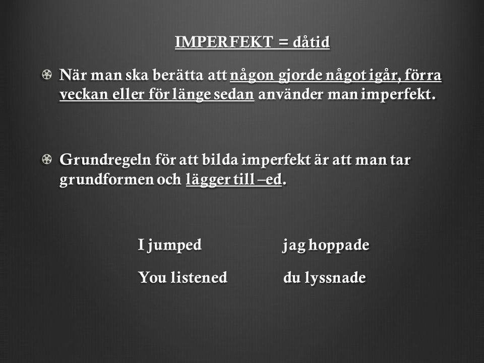 IMPERFEKT = dåtid IMPERFEKT = dåtid När man ska berätta att någon gjorde något igår, förra veckan eller för länge sedan använder man imperfekt. Grundr