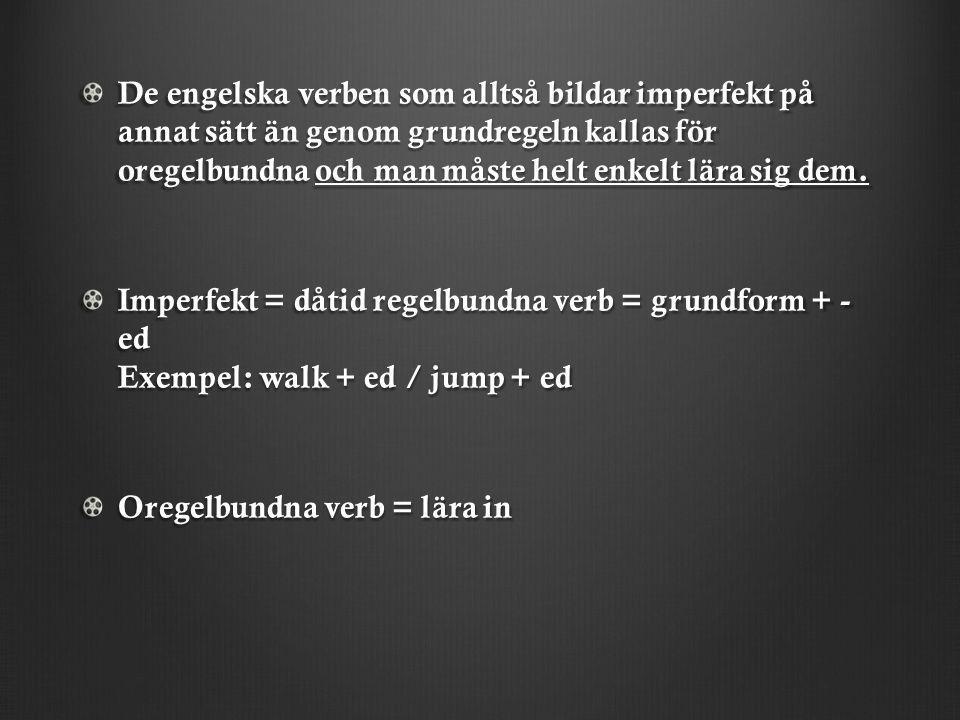 De engelska verben som alltså bildar imperfekt på annat sätt än genom grundregeln kallas för oregelbundna och man måste helt enkelt lära sig dem. Impe