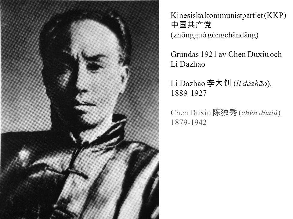 Kinesiska kommunistpartiet (KKP) 中国共产党 (zhōngguó gòngchǎndǎng) Grundas 1921 av Chen Duxiu och Li Dazhao Li Dazhao 李大钊 (lǐ dàzhāo), 1889-1927 Chen Duxiu 陈独秀 (chén dúxiù), 1879-1942 Mao Zedong 毛泽东 (máo zédōng), 1893-1976 Konflikt mellan Mao och Chen 1925 ledde till slutet på deras politiska sammarbete