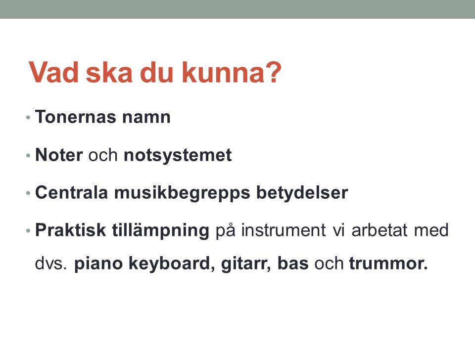 Vad ska du kunna? Tonernas namn Noter och notsystemet Centrala musikbegrepps betydelser Praktisk tillämpning på instrument vi arbetat med dvs. piano k