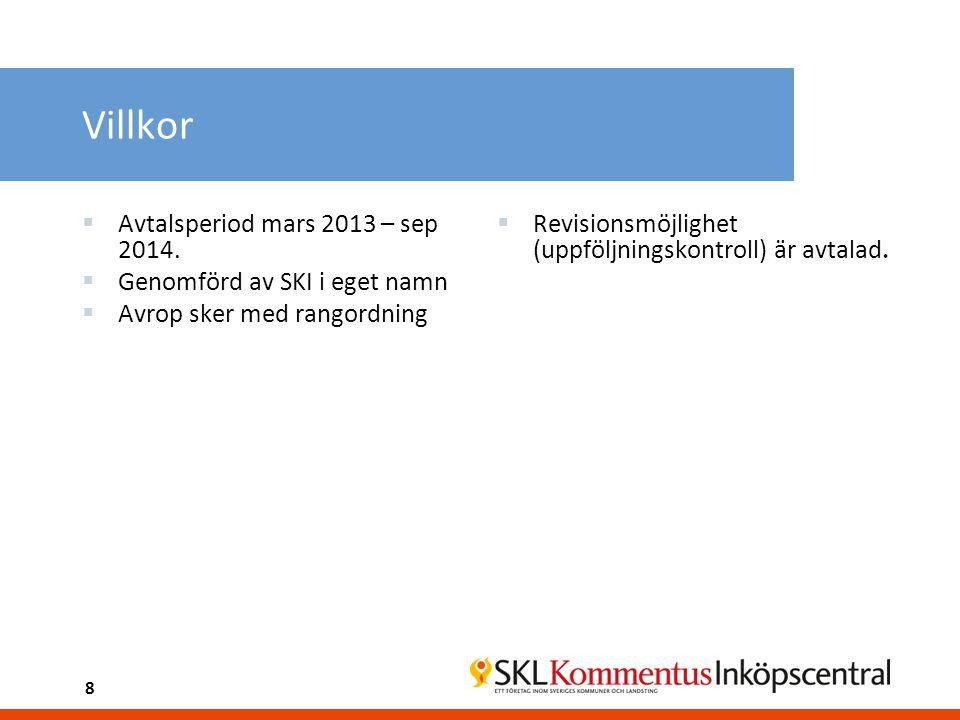 8 Villkor  Avtalsperiod mars 2013 – sep 2014.  Genomförd av SKI i eget namn  Avrop sker med rangordning  Revisionsmöjlighet (uppföljningskontroll)