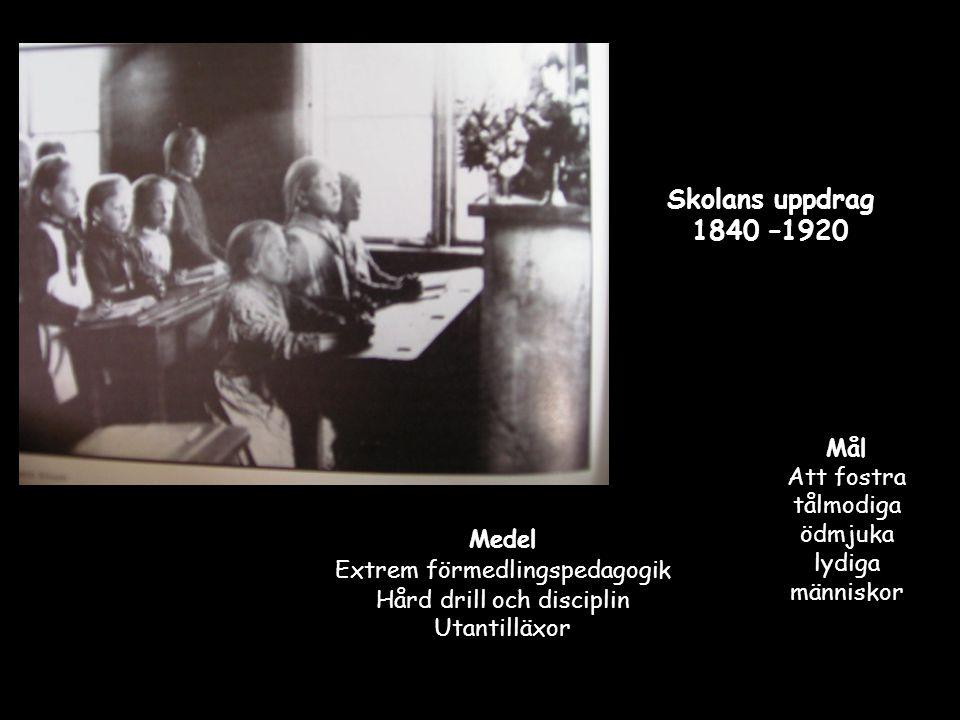 Skolans uppdrag 1840 –1920 Medel Extrem förmedlingspedagogik Hård drill och disciplin Utantilläxor Mål Att fostra tålmodiga ödmjuka lydiga människor