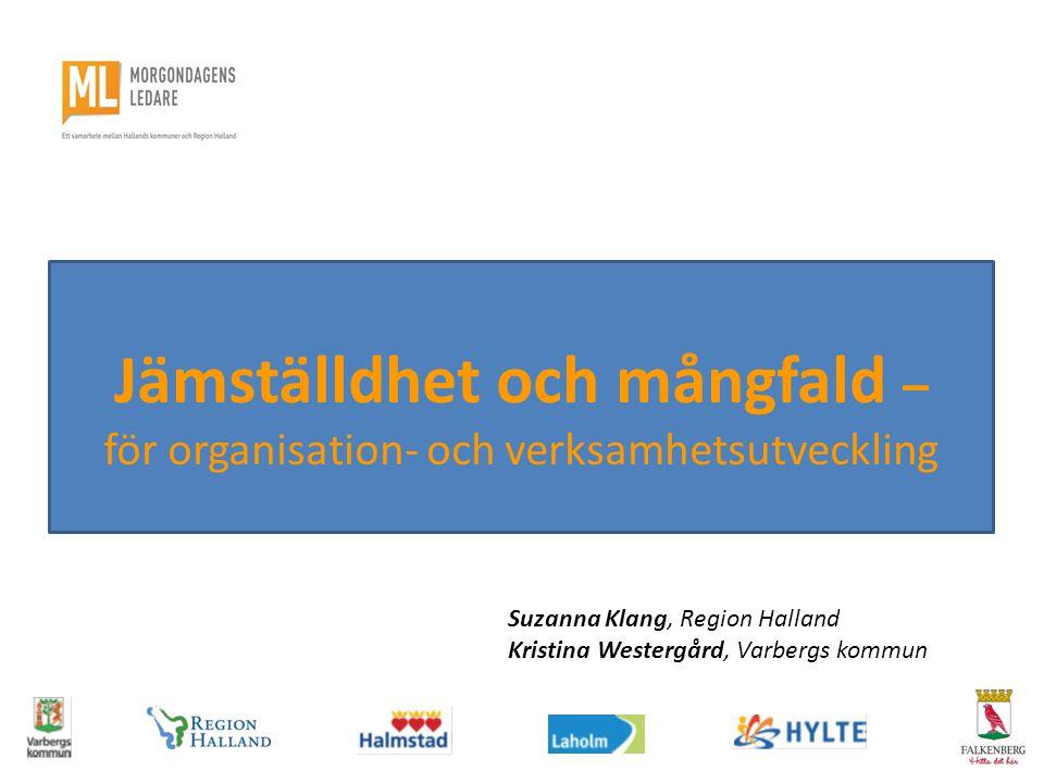 Jämställdhet och mångfald – för organisation- och verksamhetsutveckling Suzanna Klang, Region Halland Kristina Westergård, Varbergs kommun