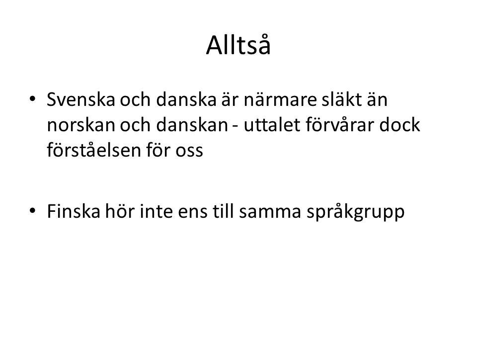 Alltså Svenska och danska är närmare släkt än norskan och danskan - uttalet förvårar dock förståelsen för oss Finska hör inte ens till samma språkgrupp