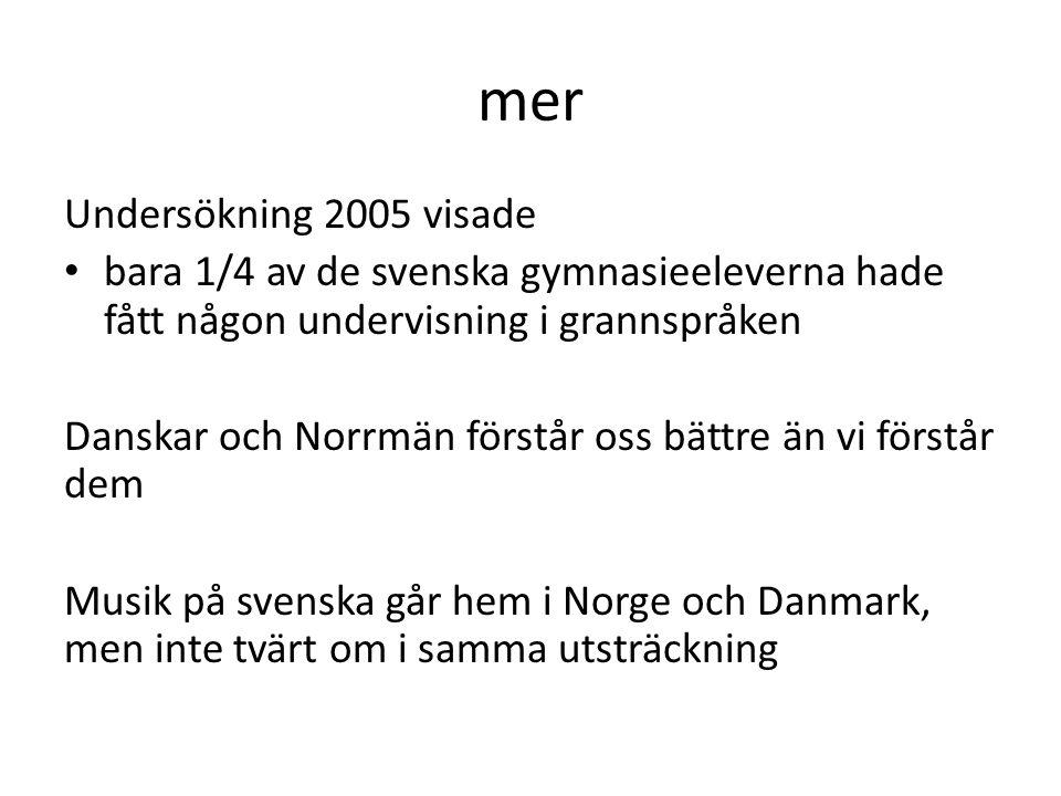 mer Undersökning 2005 visade bara 1/4 av de svenska gymnasieeleverna hade fått någon undervisning i grannspråken Danskar och Norrmän förstår oss bättre än vi förstår dem Musik på svenska går hem i Norge och Danmark, men inte tvärt om i samma utsträckning