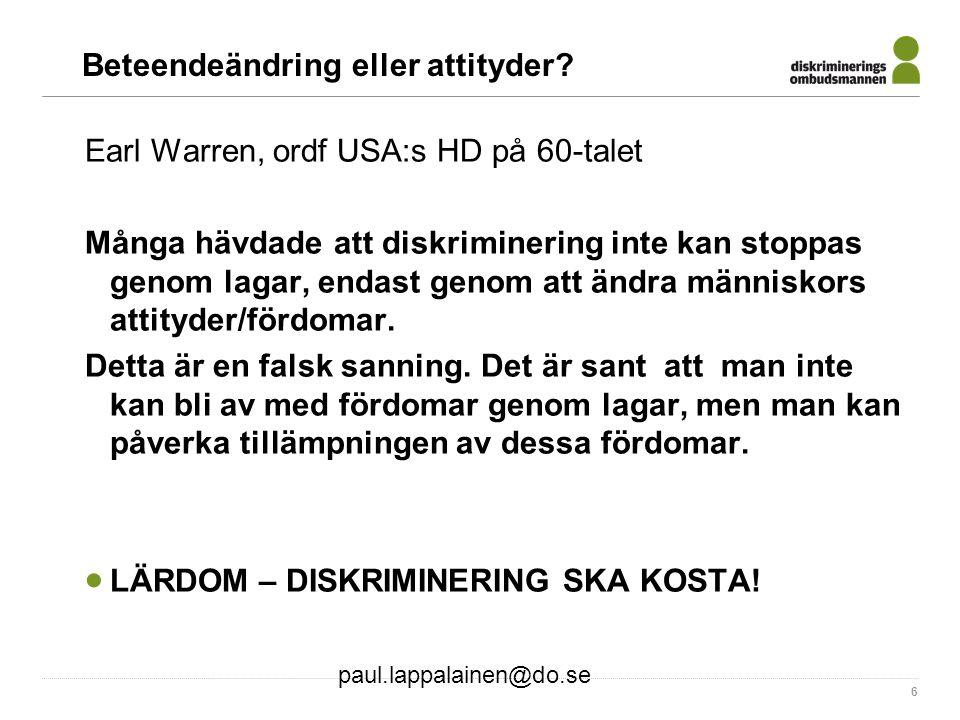 paul.lappalainen@do.se 6 Beteendeändring eller attityder? Earl Warren, ordf USA:s HD på 60-talet Många hävdade att diskriminering inte kan stoppas gen