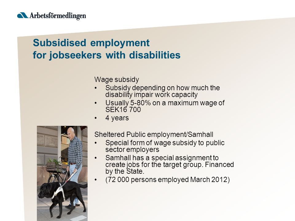 Subsidised employment for jobseekers with disabilities Wage subsidy Subsidy depending on how much the disability impair work capacity Usually 5-80% on a maximum wage of SEK16 700 4 years Sheltered Public employment/Samhall Special form of wage subsidy to public sector employers Samhall has a special assignment to create jobs for the target group.