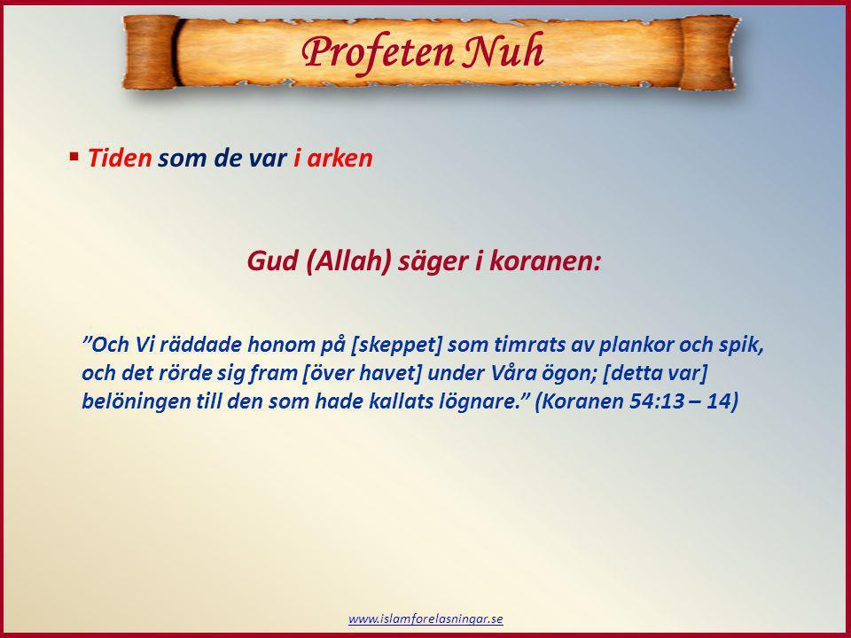 www.islamforelasningar.se  Tiden som de var i arken Profeten Nuh Gud (Allah) säger i koranen: Och Vi räddade honom på [skeppet] som timrats av plankor och spik, och det rörde sig fram [över havet] under Våra ögon; [detta var] belöningen till den som hade kallats lögnare. (Koranen 54:13 – 14)
