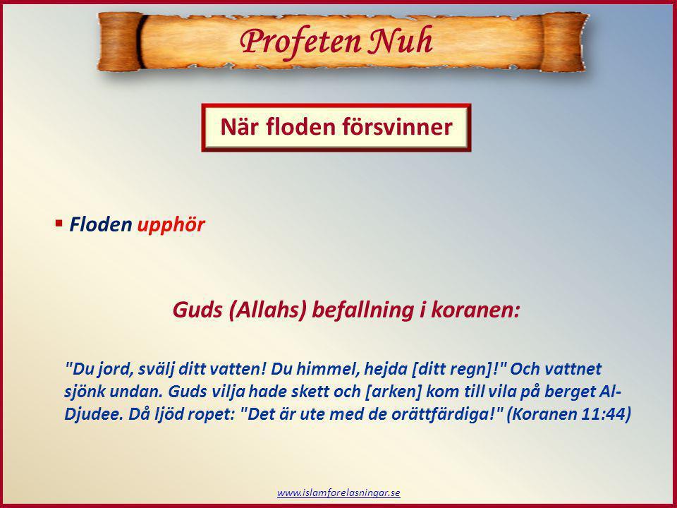 www.islamforelasningar.se  Floden upphör Profeten Nuh När floden försvinner Guds (Allahs) befallning i koranen: Du jord, svälj ditt vatten.