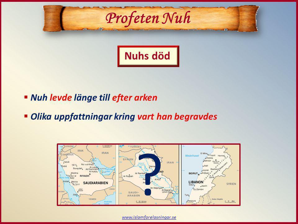 www.islamforelasningar.se Profeten Nuh Nuhs död  Nuh levde länge till efter arken  Olika uppfattningar kring vart han begravdes ?
