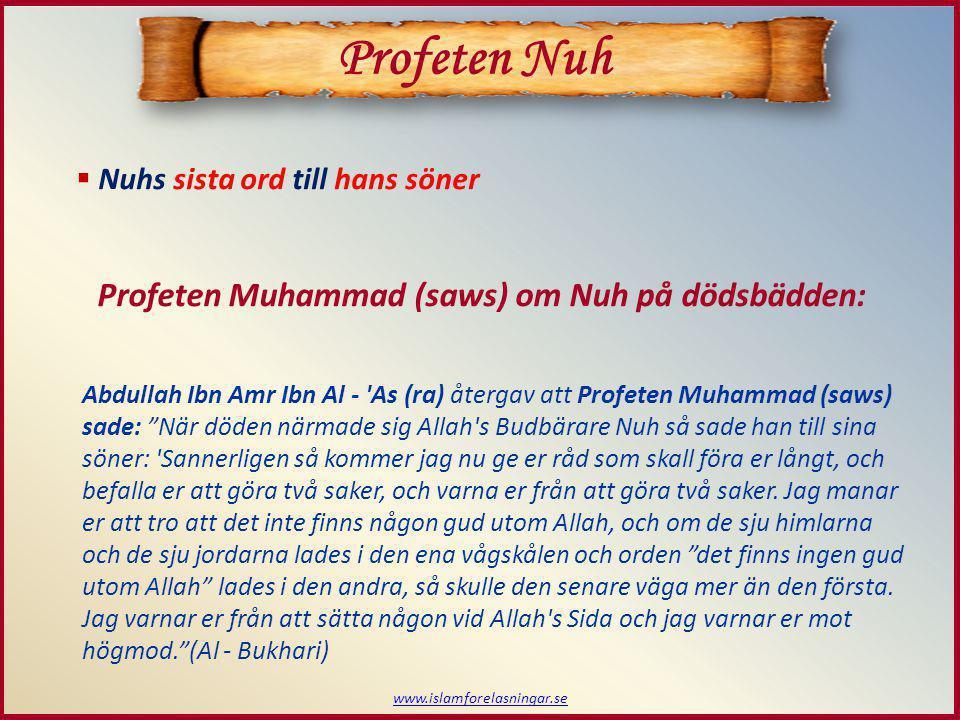 www.islamforelasningar.se Profeten Nuh Profeten Muhammad (saws) om Nuh på dödsbädden: Abdullah Ibn Amr Ibn Al - As (ra) återgav att Profeten Muhammad (saws) sade: När döden närmade sig Allah s Budbärare Nuh så sade han till sina söner: Sannerligen så kommer jag nu ge er råd som skall föra er långt, och befalla er att göra två saker, och varna er från att göra två saker.