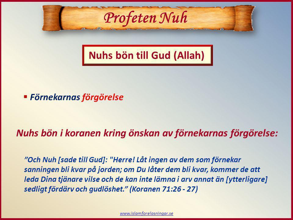 www.islamforelasningar.se  Förnekarnas förgörelse Profeten Nuh Nuhs bön till Gud (Allah) Nuhs bön i koranen kring önskan av förnekarnas förgörelse: Och Nuh [sade till Gud]: Herre.