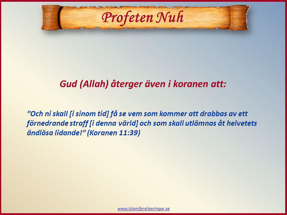 www.islamforelasningar.se Profeten Nuh Gud (Allah) återger även i koranen att: Och ni skall [i sinom tid] få se vem som kommer att drabbas av ett förnedrande straff [i denna värld] och som skall utlämnas åt helvetets ändlösa lidande! (Koranen 11:39)