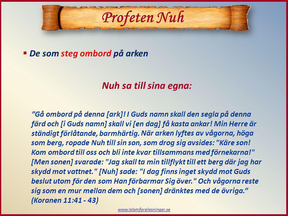"www.islamforelasningar.se  De som steg ombord på arken Profeten Nuh Nuh sa till sina egna: ""Gå ombord på denna [ark]! I Guds namn skall den segla på"