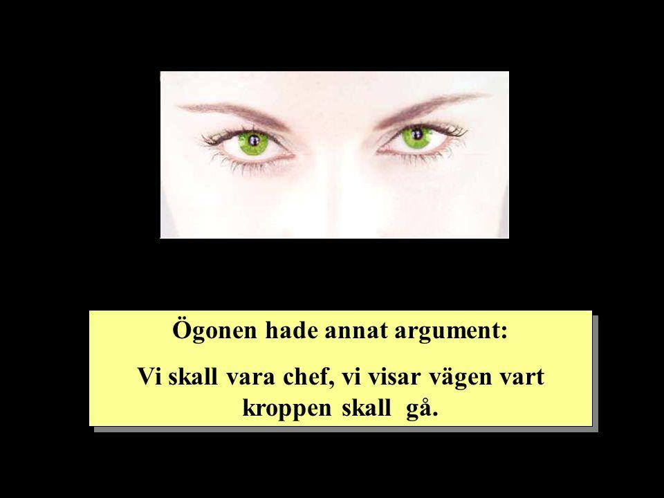 Ögonen hade annat argument: Vi skall vara chef, vi visar vägen vart kroppen skall gå. Ögonen hade annat argument: Vi skall vara chef, vi visar vägen v
