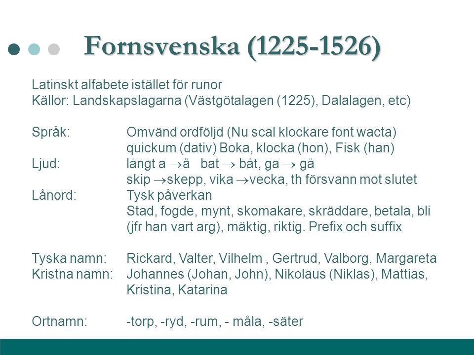 Fornsvenska (1225-1526) Latinskt alfabete istället för runor Källor: Landskapslagarna (Västgötalagen (1225), Dalalagen, etc) Språk: Omvänd ordföljd (N