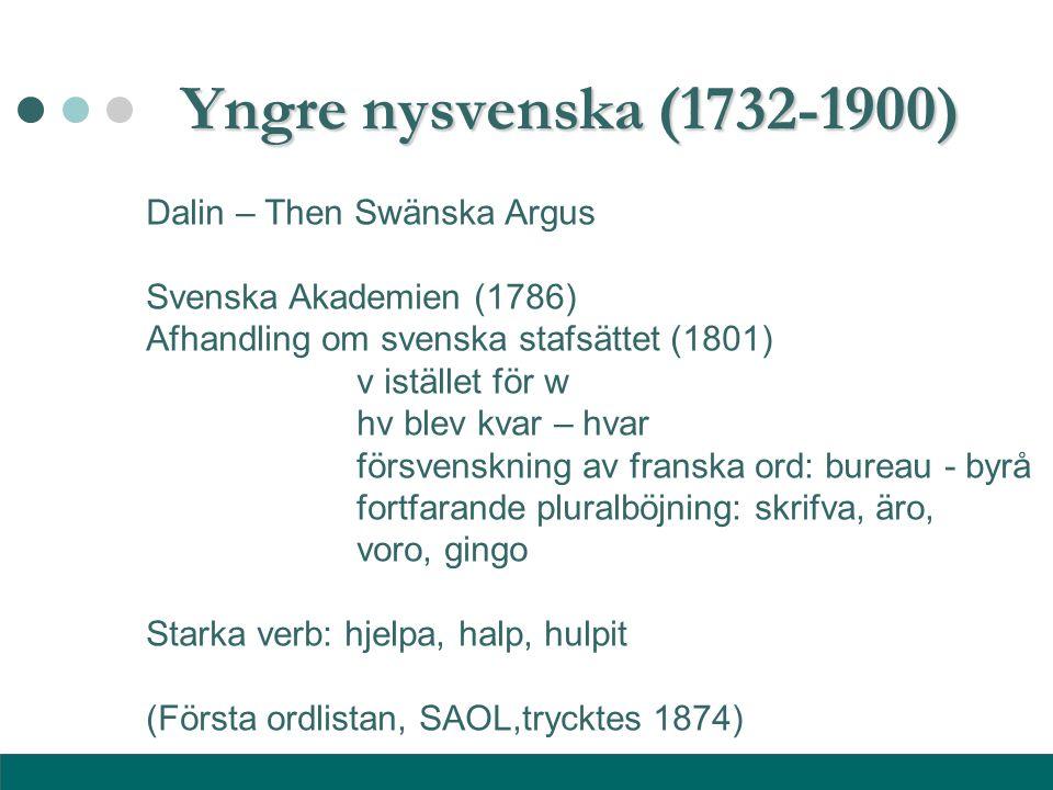 Yngre nysvenska (1732-1900) Dalin – Then Swänska Argus Svenska Akademien (1786) Afhandling om svenska stafsättet (1801) v istället för w hv blev kvar