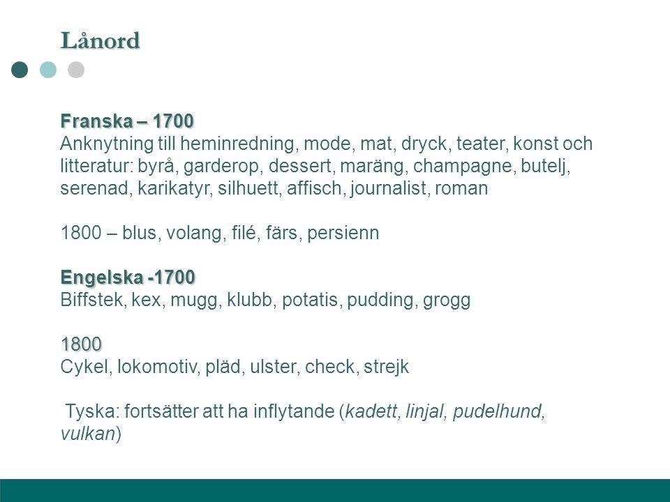 Lånord Franska – 1700 Anknytning till heminredning, mode, mat, dryck, teater, konst och litteratur: byrå, garderop, dessert, maräng, champagne, butelj
