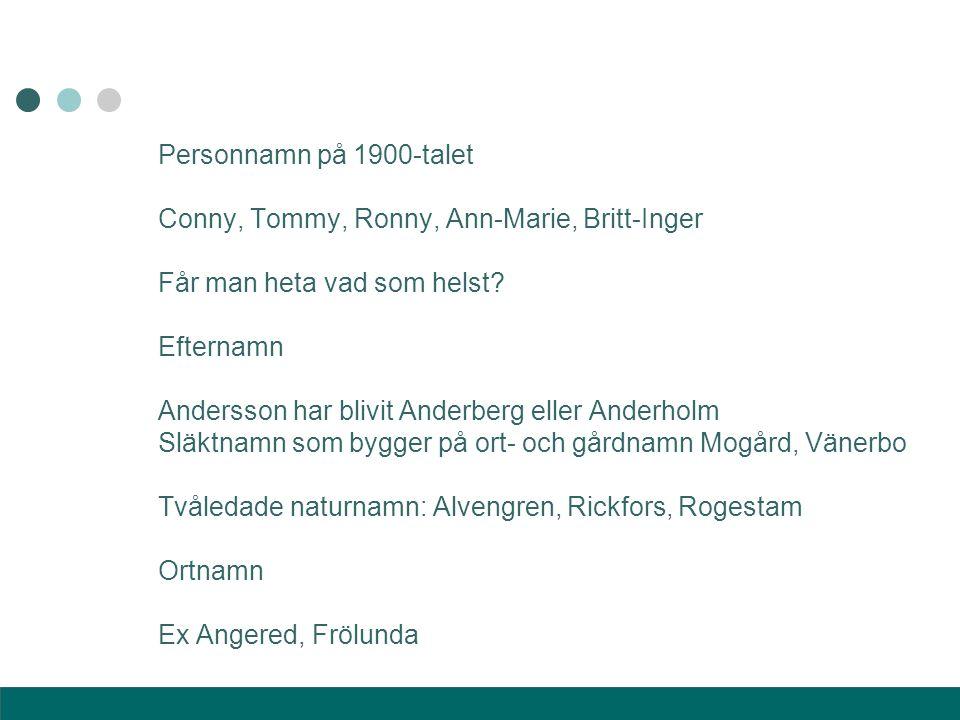 Personnamn på 1900-talet Conny, Tommy, Ronny, Ann-Marie, Britt-Inger Får man heta vad som helst? Efternamn Andersson har blivit Anderberg eller Anderh