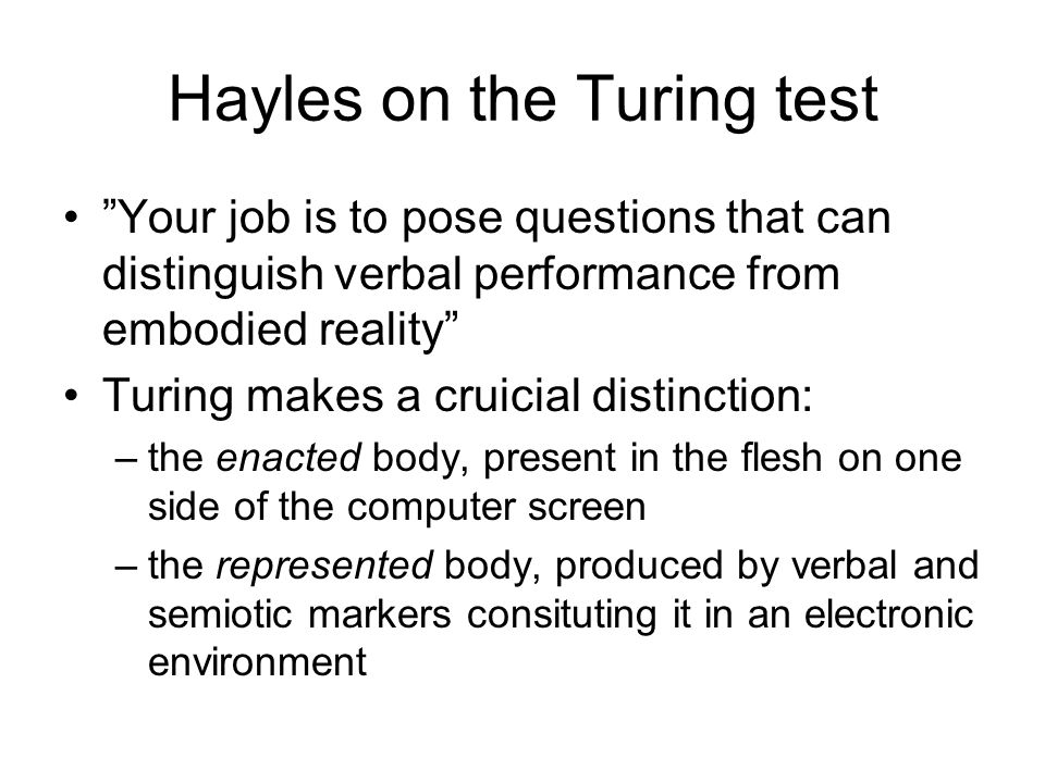 "Hayles on the Turing test ""Your job is to pose questions that can distinguish verbal performance from embodied reality"" Turing makes a cruicial distin"
