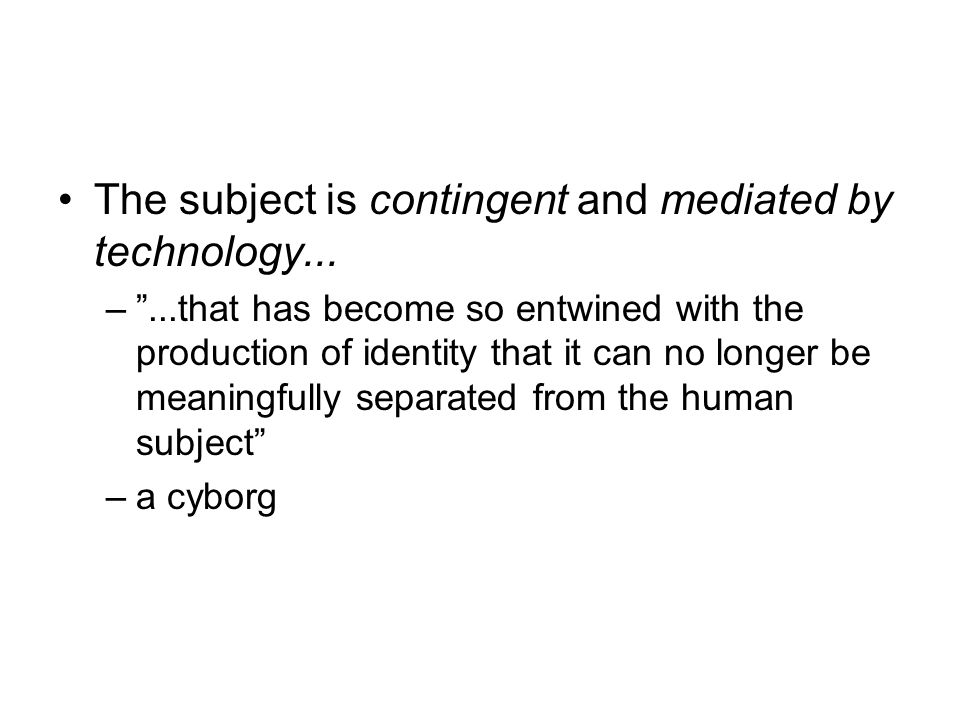 "The subject is contingent and mediated by technology... –""...that has become so entwined with the production of identity that it can no longer be mean"