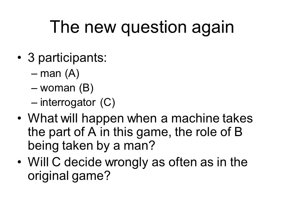 The new question again 3 participants: –man (A) –woman (B) –interrogator (C) What will happen when a machine takes the part of A in this game, the rol