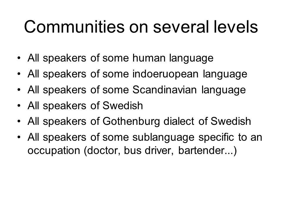 Communities on several levels All speakers of some human language All speakers of some indoeruopean language All speakers of some Scandinavian languag