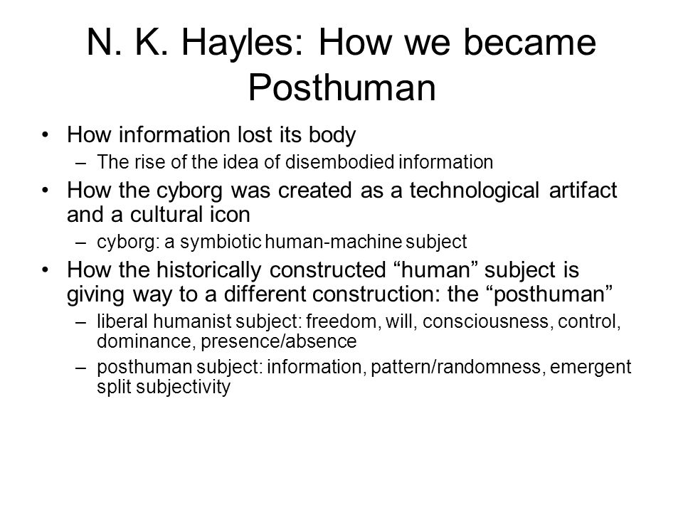 N. K. Hayles: How we became Posthuman How information lost its body –The rise of the idea of disembodied information How the cyborg was created as a t