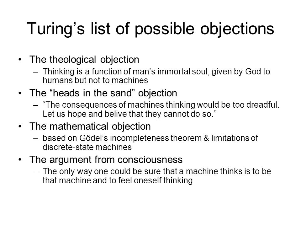 Turing's list of possible objections The theological objection –Thinking is a function of man's immortal soul, given by God to humans but not to machi