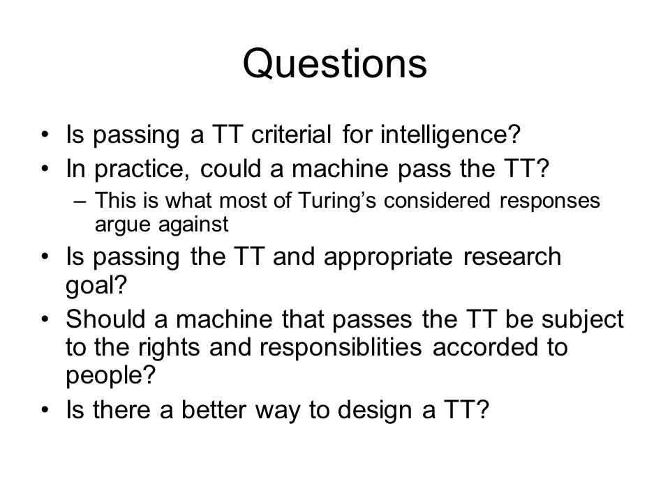 Questions Is passing a TT criterial for intelligence? In practice, could a machine pass the TT? –This is what most of Turing's considered responses ar